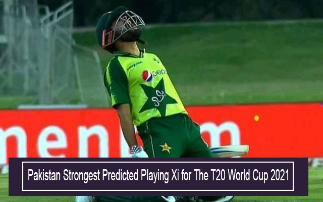 Pakistan Strongest Predicted Playing Xi for The T20 World Cup